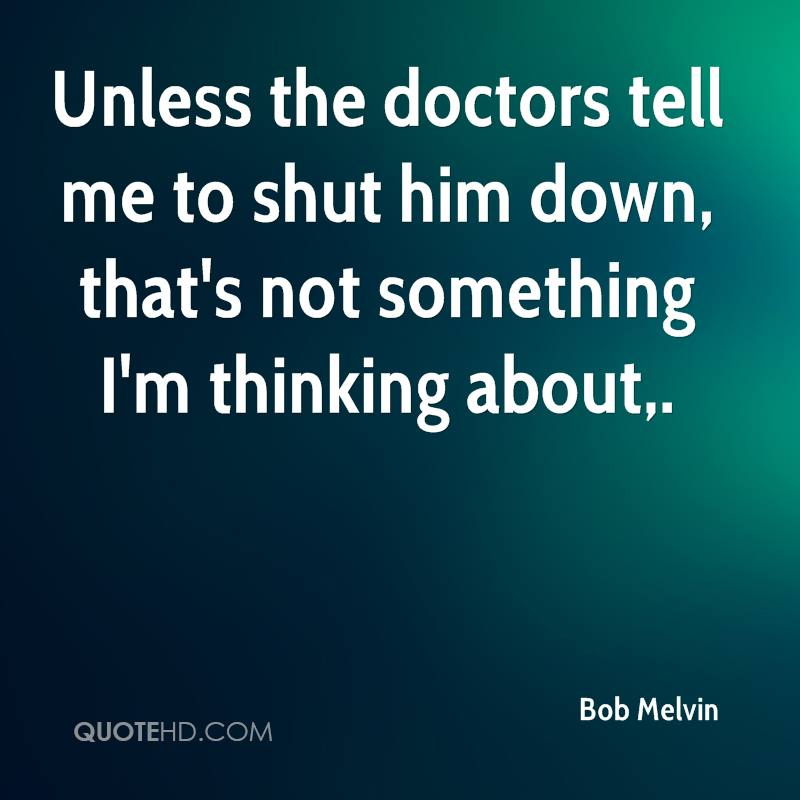 Unless the doctors tell me to shut him down, that's not something I'm thinking about.