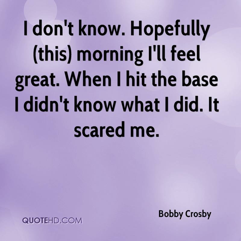 I don't know. Hopefully (this) morning I'll feel great. When I hit the base I didn't know what I did. It scared me.