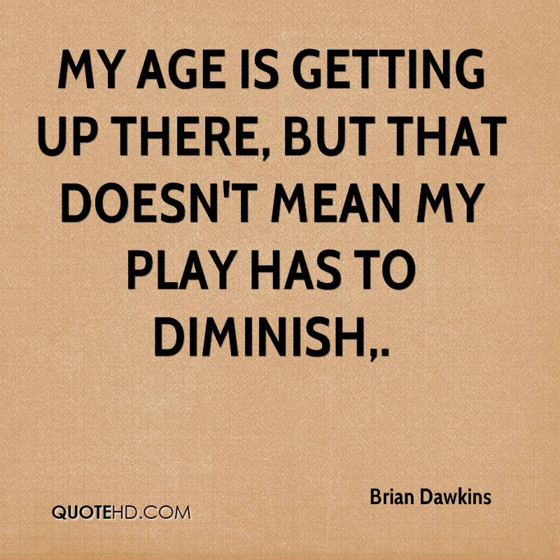 My age is getting up there, but that doesn't mean my play has to diminish.