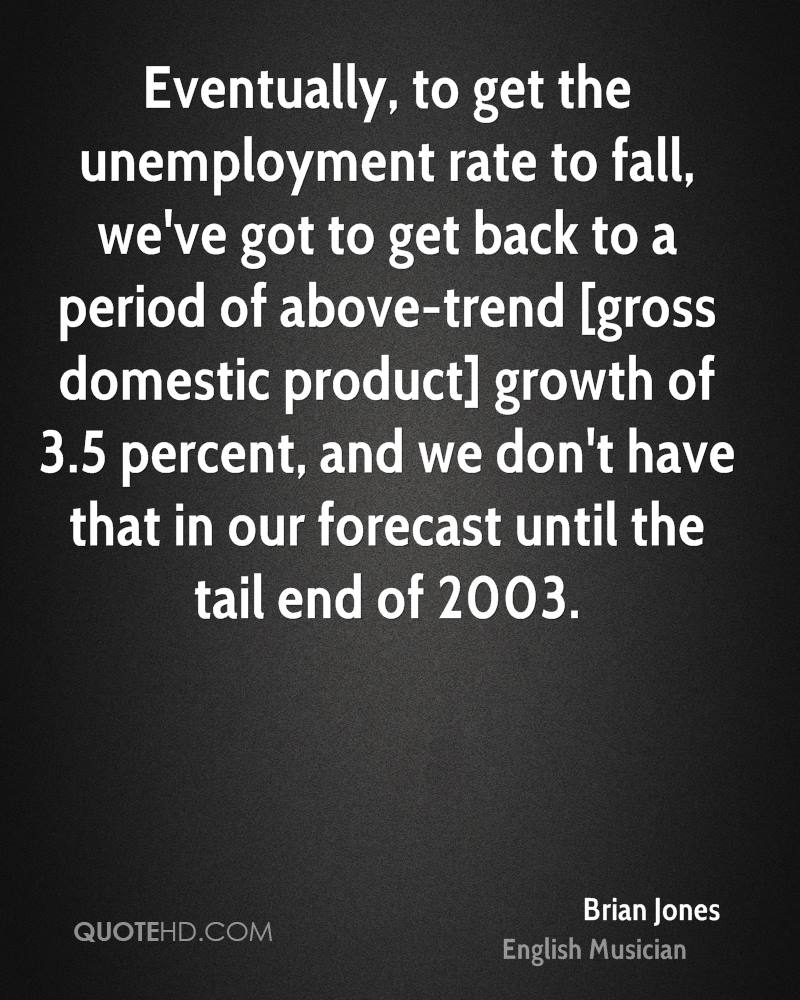 Eventually, to get the unemployment rate to fall, we've got to get back to a period of above-trend [gross domestic product] growth of 3.5 percent, and we don't have that in our forecast until the tail end of 2003.