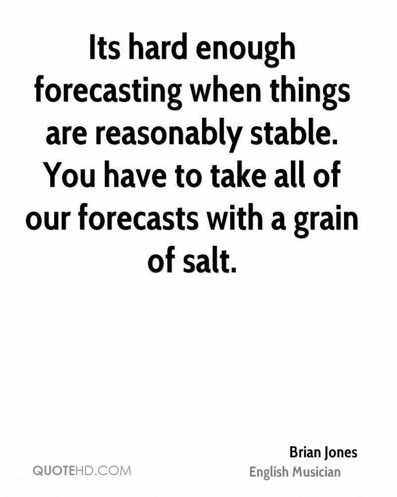 Its hard enough forecasting when things are reasonably stable. You have to take all of our forecasts with a grain of salt.