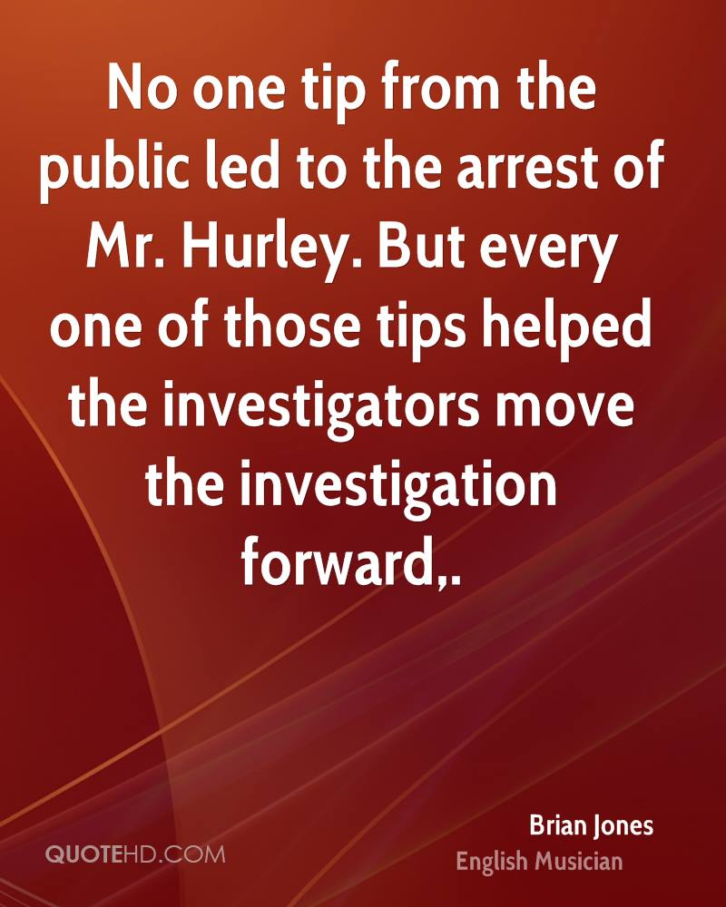 No one tip from the public led to the arrest of Mr. Hurley. But every one of those tips helped the investigators move the investigation forward.