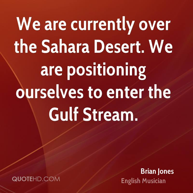 We are currently over the Sahara Desert. We are positioning ourselves to enter the Gulf Stream.