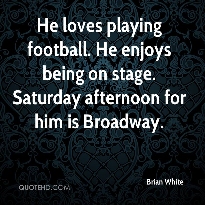 He loves playing football. He enjoys being on stage. Saturday afternoon for him is Broadway.