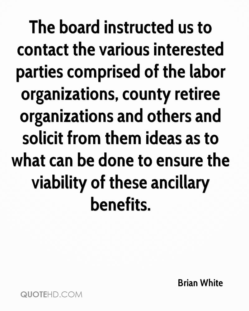 The board instructed us to contact the various interested parties comprised of the labor organizations, county retiree organizations and others and solicit from them ideas as to what can be done to ensure the viability of these ancillary benefits.