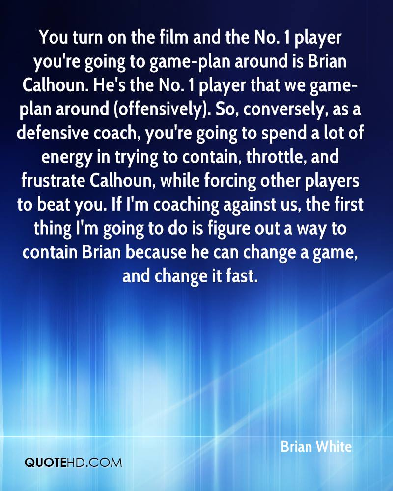 You turn on the film and the No. 1 player you're going to game-plan around is Brian Calhoun. He's the No. 1 player that we game-plan around (offensively). So, conversely, as a defensive coach, you're going to spend a lot of energy in trying to contain, throttle, and frustrate Calhoun, while forcing other players to beat you. If I'm coaching against us, the first thing I'm going to do is figure out a way to contain Brian because he can change a game, and change it fast.