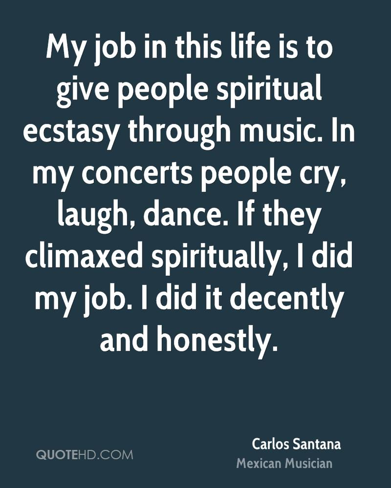 My job in this life is to give people spiritual ecstasy through music. In my concerts people cry, laugh, dance. If they climaxed spiritually, I did my job. I did it decently and honestly.