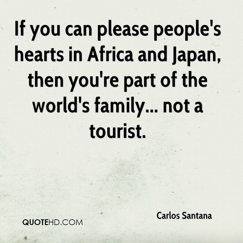 If you can please people's hearts in Africa and Japan, then you're part of the world's family... not a tourist.