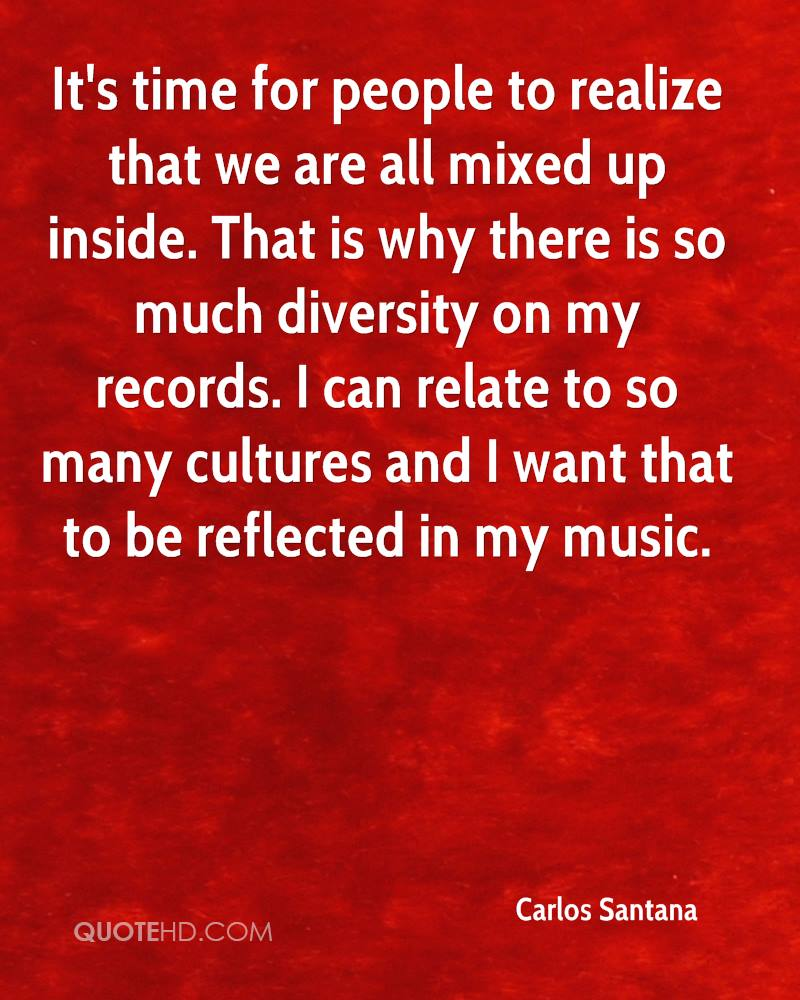 It's time for people to realize that we are all mixed up inside. That is why there is so much diversity on my records. I can relate to so many cultures and I want that to be reflected in my music.
