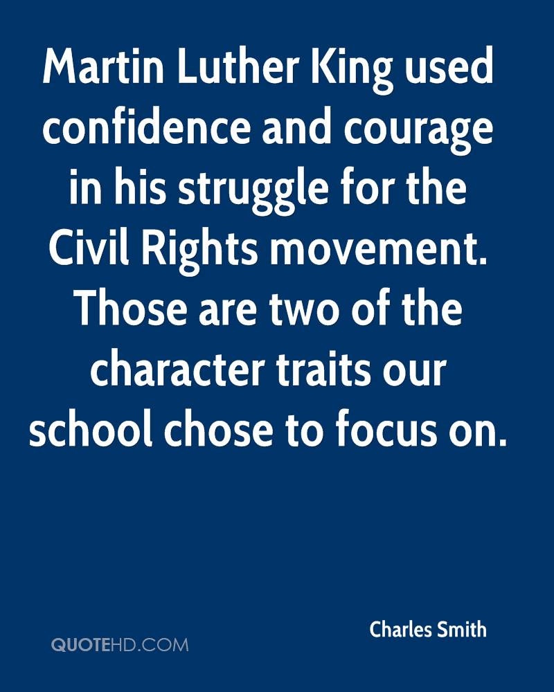 Martin Luther King used confidence and courage in his struggle for the Civil Rights movement. Those are two of the character traits our school chose to focus on.
