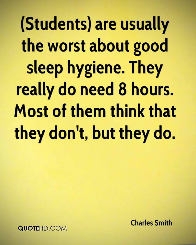 (Students) are usually the worst about good sleep hygiene. They really do need 8 hours. Most of them think that they don't, but they do.