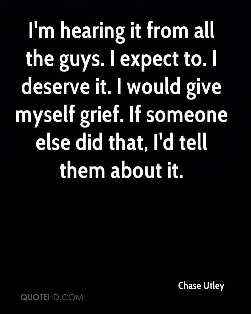 I'm hearing it from all the guys. I expect to. I deserve it. I would give myself grief. If someone else did that, I'd tell them about it.
