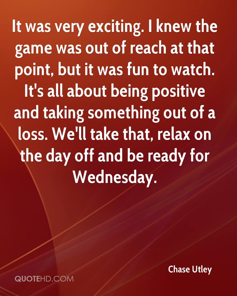 It was very exciting. I knew the game was out of reach at that point, but it was fun to watch. It's all about being positive and taking something out of a loss. We'll take that, relax on the day off and be ready for Wednesday.