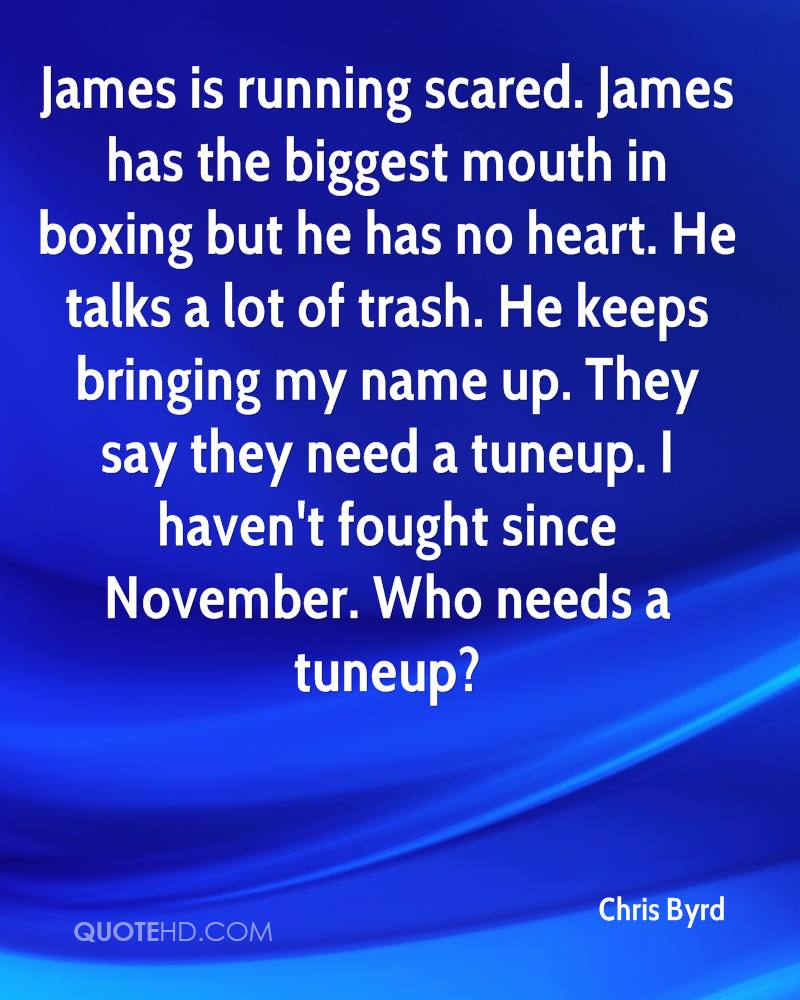 James is running scared. James has the biggest mouth in boxing but he has no heart. He talks a lot of trash. He keeps bringing my name up. They say they need a tuneup. I haven't fought since November. Who needs a tuneup?