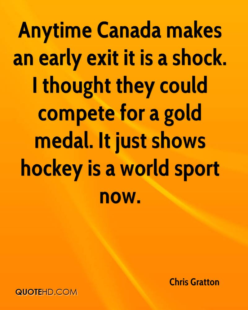 Anytime Canada makes an early exit it is a shock. I thought they could compete for a gold medal. It just shows hockey is a world sport now.