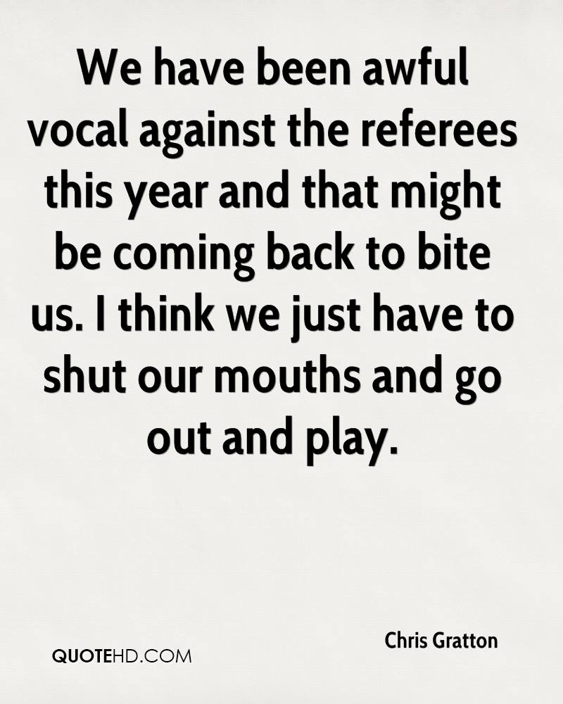 We have been awful vocal against the referees this year and that might be coming back to bite us. I think we just have to shut our mouths and go out and play.