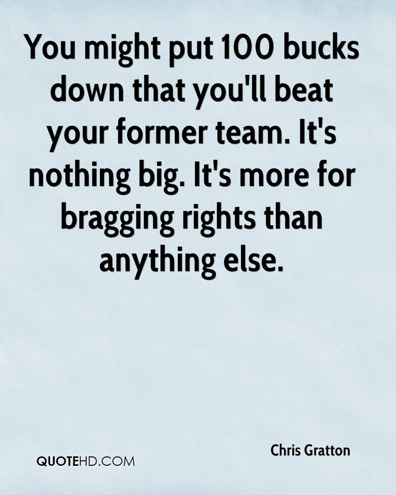 You might put 100 bucks down that you'll beat your former team. It's nothing big. It's more for bragging rights than anything else.