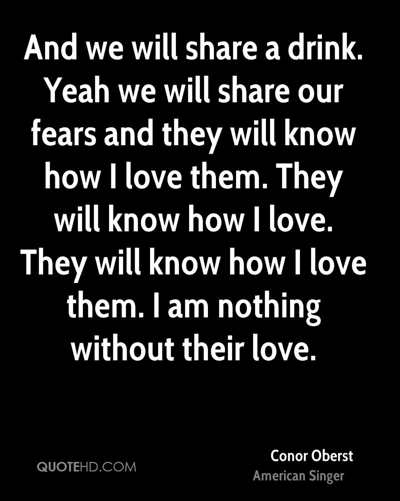 And we will share a drink. Yeah we will share our fears and they will know how I love them. They will know how I love. They will know how I love them. I am nothing without their love.
