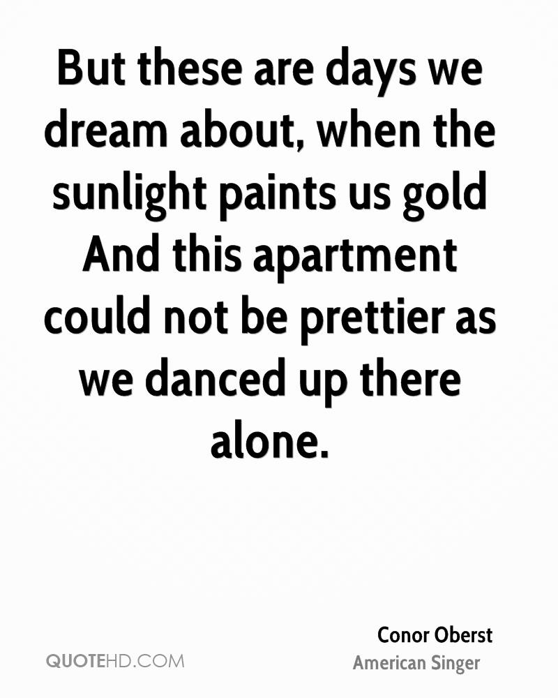 But these are days we dream about, when the sunlight paints us gold And this apartment could not be prettier as we danced up there alone.