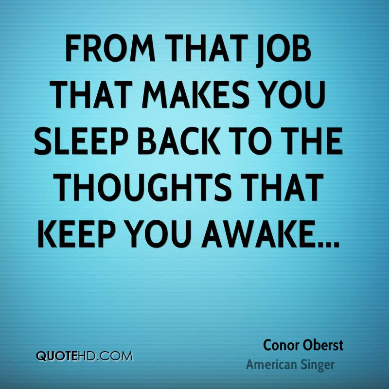 From that job that makes you sleep back to the thoughts that keep you awake...