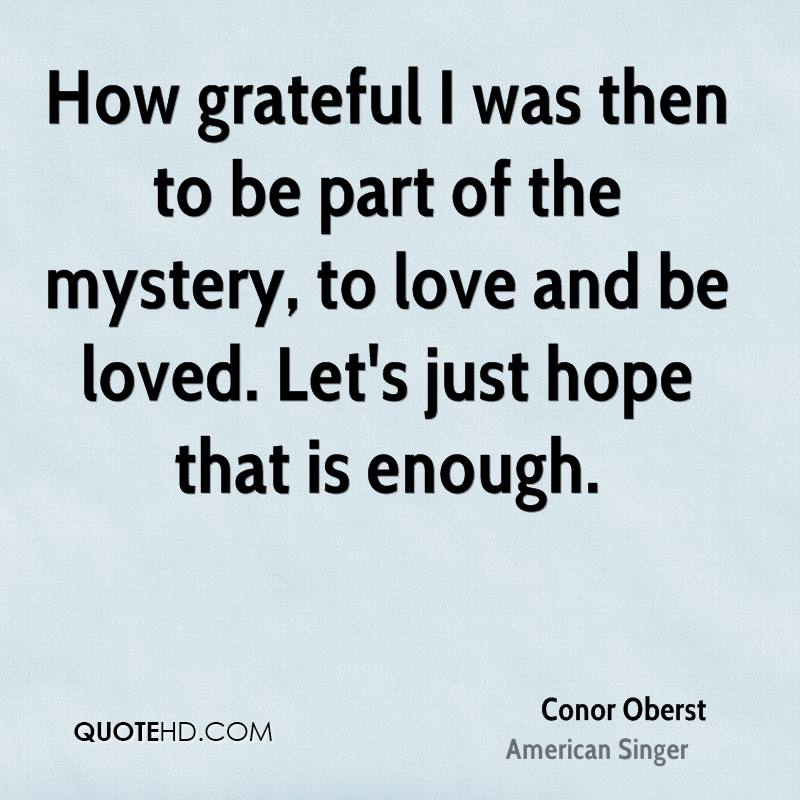 How grateful I was then to be part of the mystery, to love and be loved. Let's just hope that is enough.