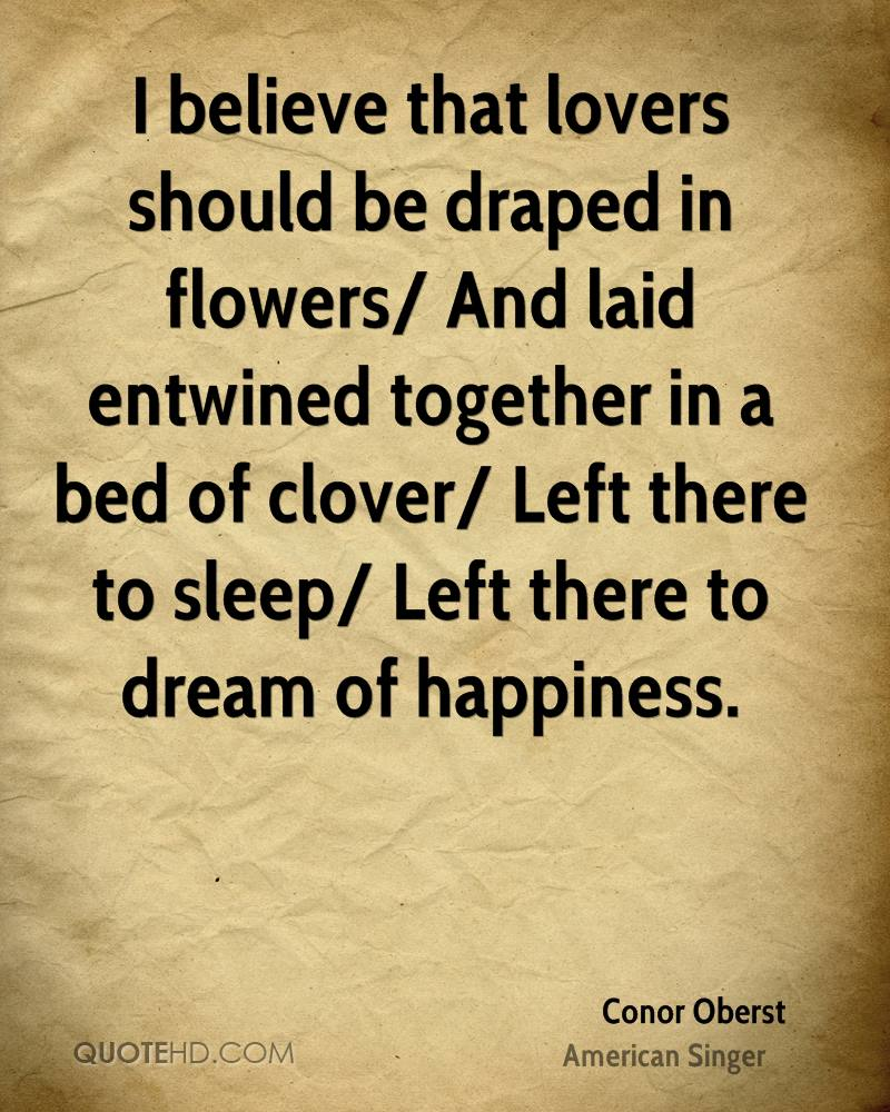 I believe that lovers should be draped in flowers/ And laid entwined together in a bed of clover/ Left there to sleep/ Left there to dream of happiness.