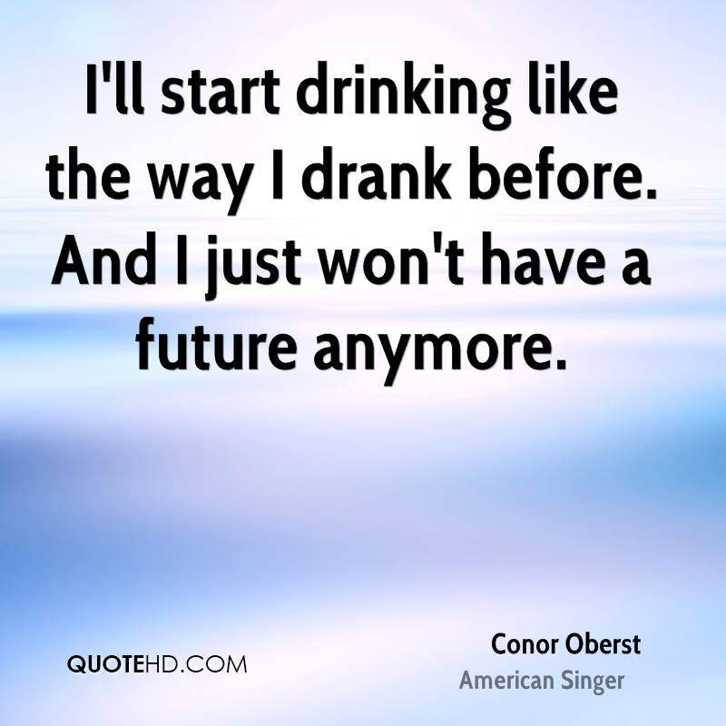 I'll start drinking like the way I drank before. And I just won't have a future anymore.