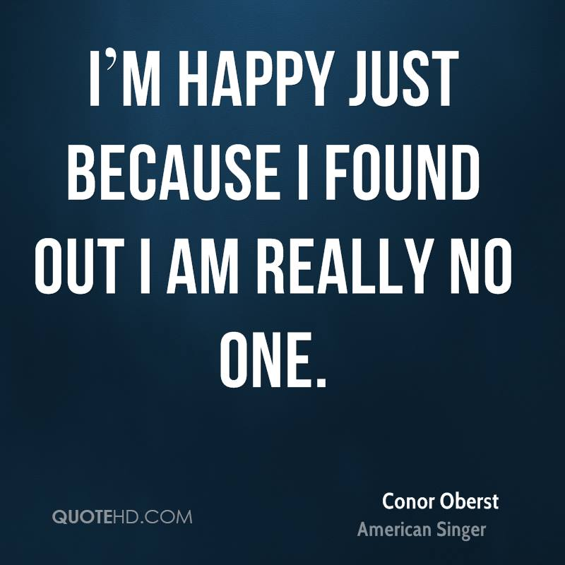 I'm happy just because I found out I am really no one.