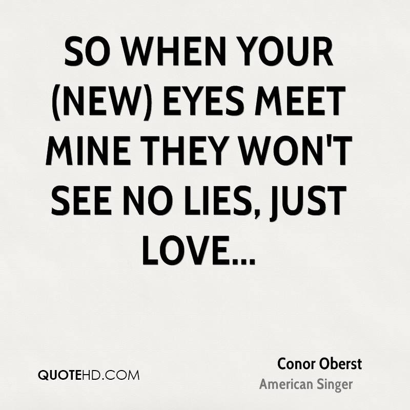 So when your (new) eyes meet mine they won't see no lies, just love...