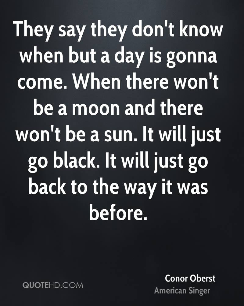They say they don't know when but a day is gonna come. When there won't be a moon and there won't be a sun. It will just go black. It will just go back to the way it was before.