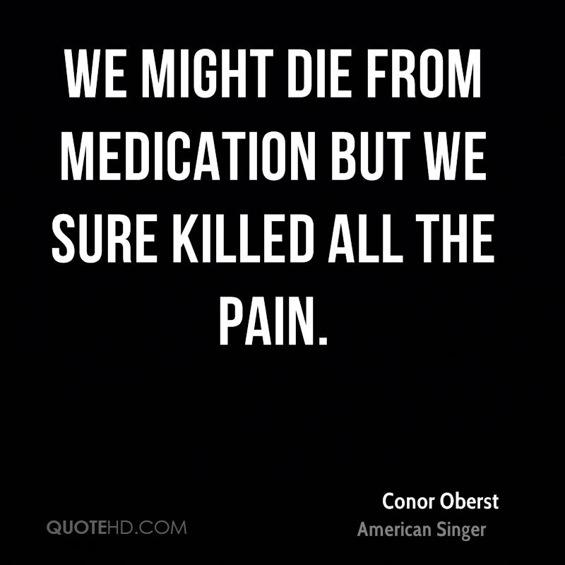 We might die from medication but we sure killed all the pain.