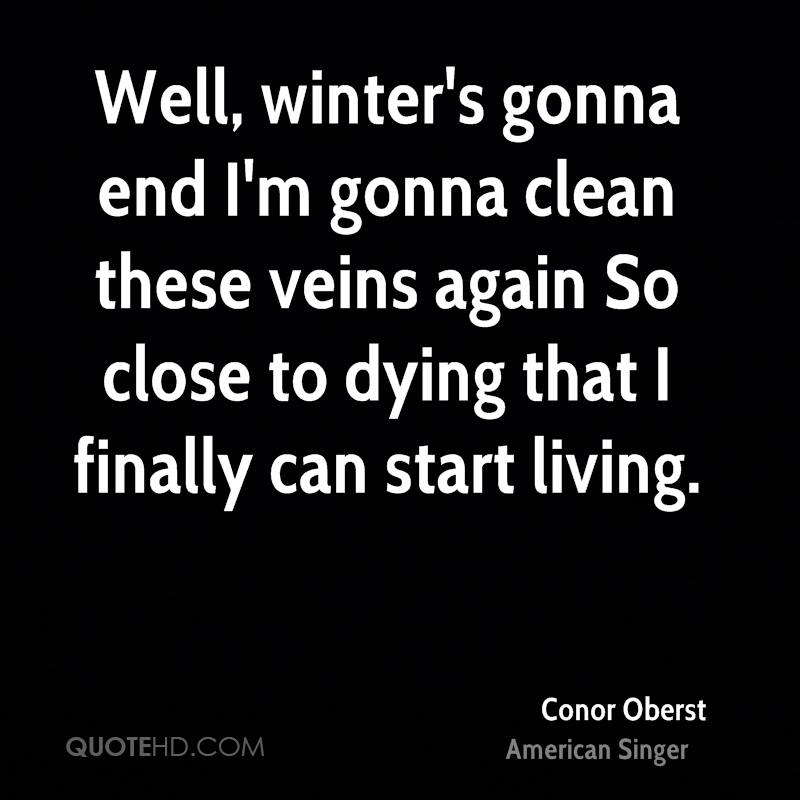 Well, winter's gonna end I'm gonna clean these veins again So close to dying that I finally can start living.