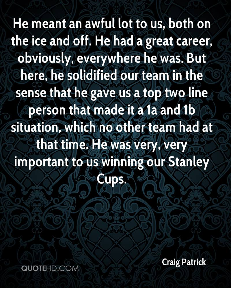 He meant an awful lot to us, both on the ice and off. He had a great career, obviously, everywhere he was. But here, he solidified our team in the sense that he gave us a top two line person that made it a 1a and 1b situation, which no other team had at that time. He was very, very important to us winning our Stanley Cups.