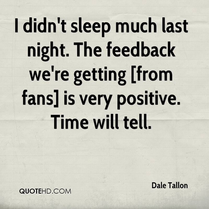 I didn't sleep much last night. The feedback we're getting [from fans] is very positive. Time will tell.