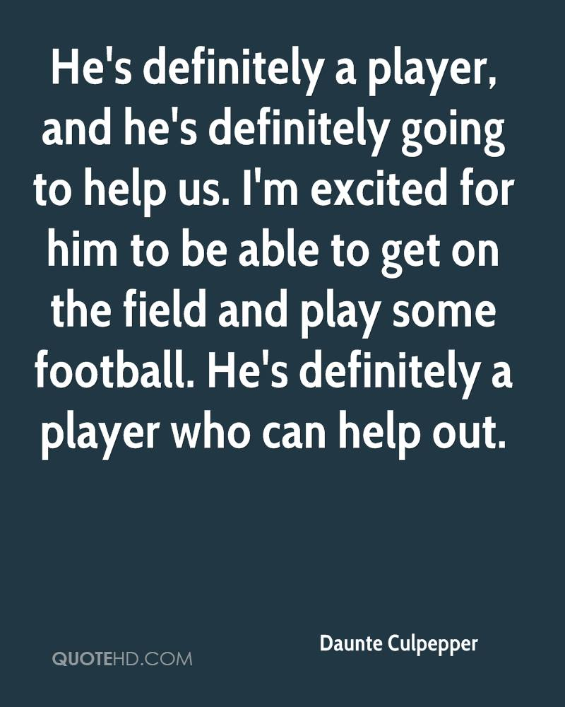 He's definitely a player, and he's definitely going to help us. I'm excited for him to be able to get on the field and play some football. He's definitely a player who can help out.