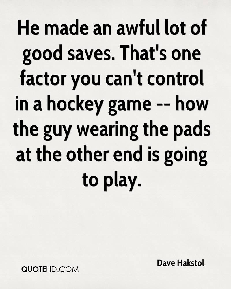He made an awful lot of good saves. That's one factor you can't control in a hockey game -- how the guy wearing the pads at the other end is going to play.