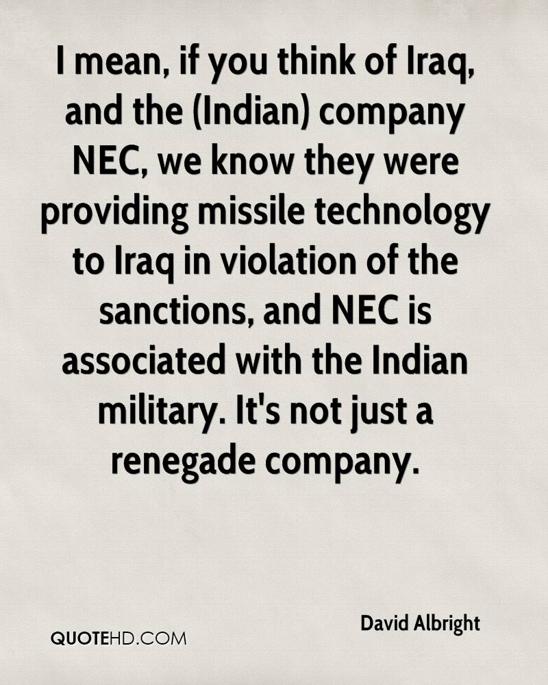 I mean, if you think of Iraq, and the (Indian) company NEC, we know they were providing missile technology to Iraq in violation of the sanctions, and NEC is associated with the Indian military. It's not just a renegade company.