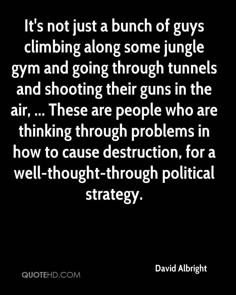 It's not just a bunch of guys climbing along some jungle gym and going through tunnels and shooting their guns in the air, ... These are people who are thinking through problems in how to cause destruction, for a well-thought-through political strategy.