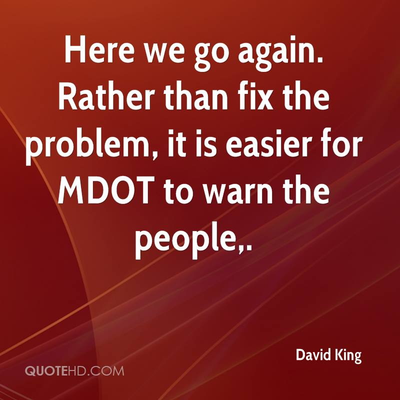Here we go again. Rather than fix the problem, it is easier for MDOT to warn the people.