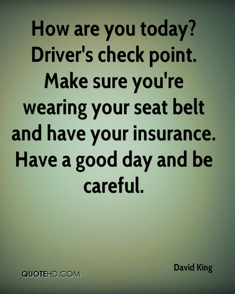 How are you today? Driver's check point. Make sure you're wearing your seat belt and have your insurance. Have a good day and be careful.