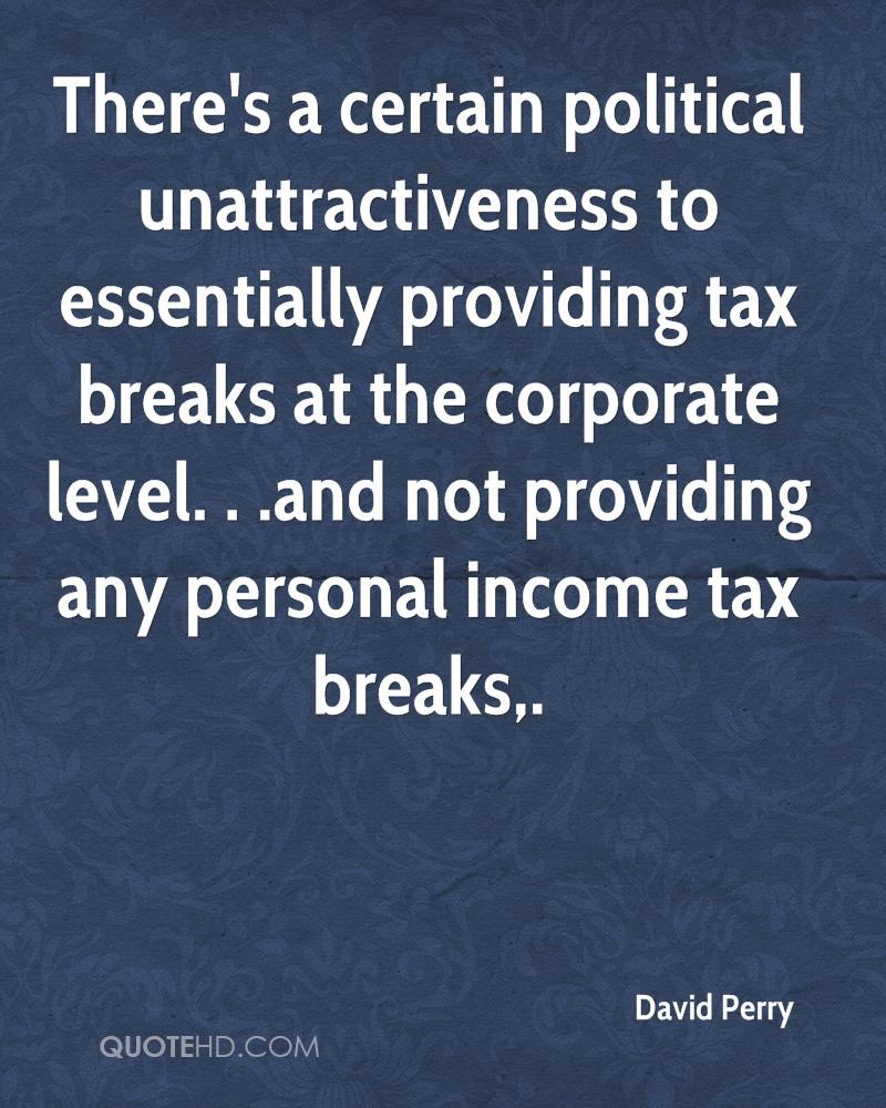 There's a certain political unattractiveness to essentially providing tax breaks at the corporate level. . .and not providing any personal income tax breaks.