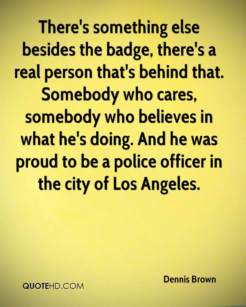 There's something else besides the badge, there's a real person that's behind that. Somebody who cares, somebody who believes in what he's doing. And he was proud to be a police officer in the city of Los Angeles.