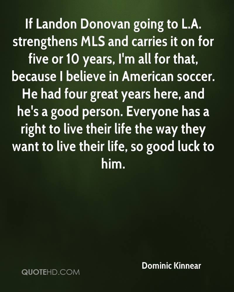 If Landon Donovan going to L.A. strengthens MLS and carries it on for five or 10 years, I'm all for that, because I believe in American soccer. He had four great years here, and he's a good person. Everyone has a right to live their life the way they want to live their life, so good luck to him.