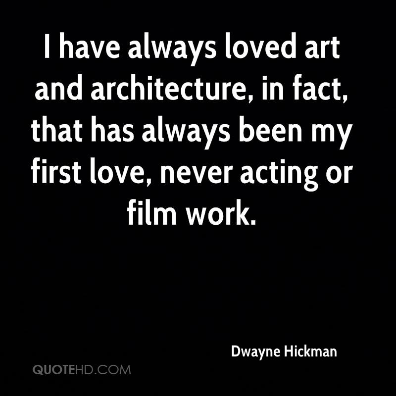 I have always loved art and architecture, in fact, that has always been my first love, never acting or film work.