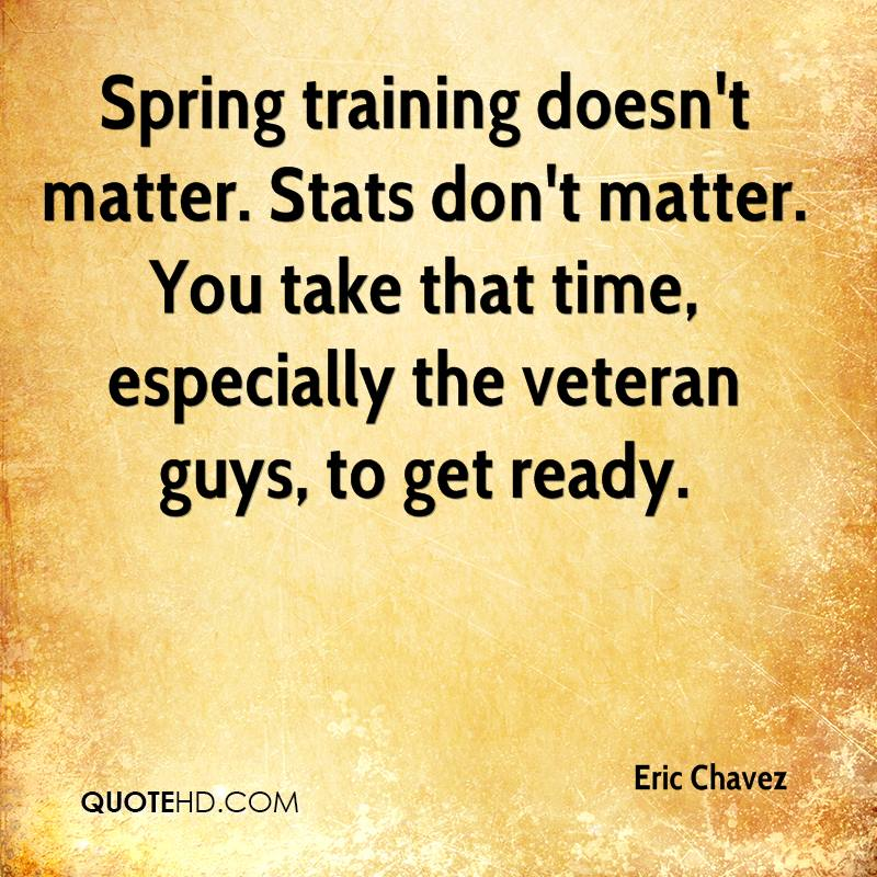 Spring training doesn't matter. Stats don't matter. You take that time, especially the veteran guys, to get ready.