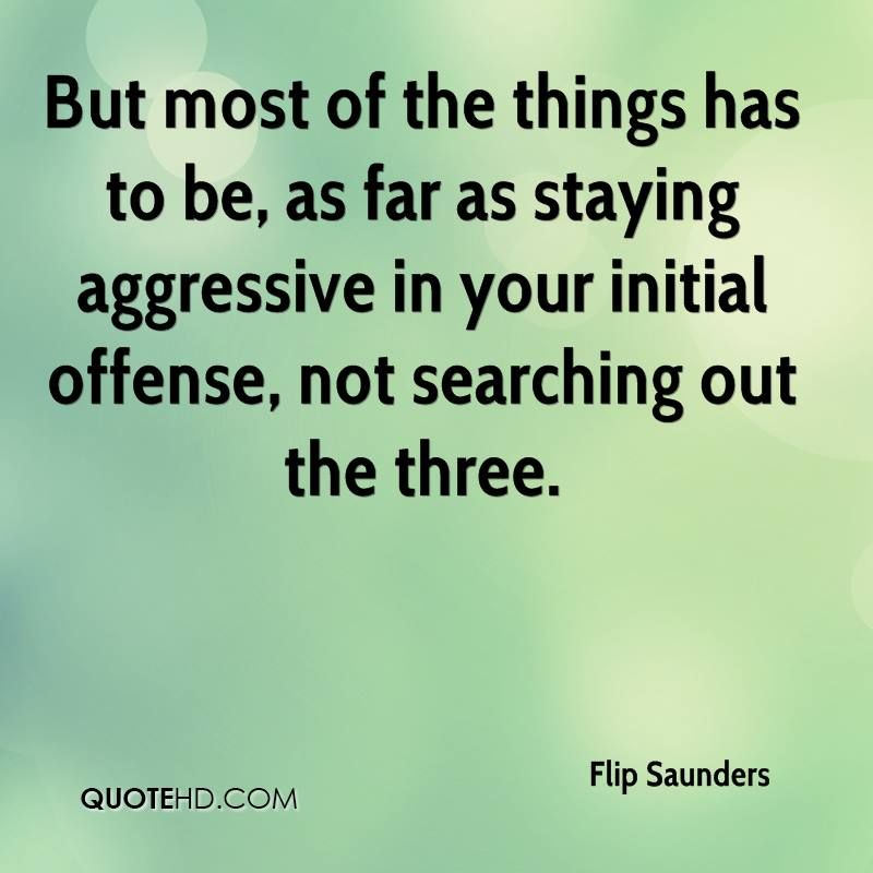 But most of the things has to be, as far as staying aggressive in your initial offense, not searching out the three.