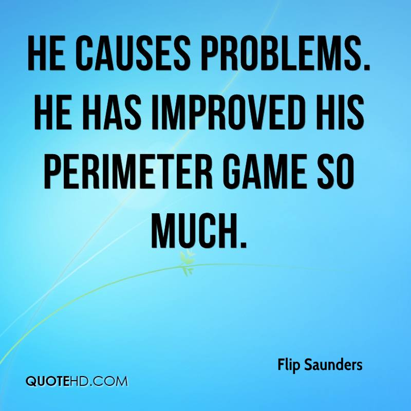 He causes problems. He has improved his perimeter game so much.