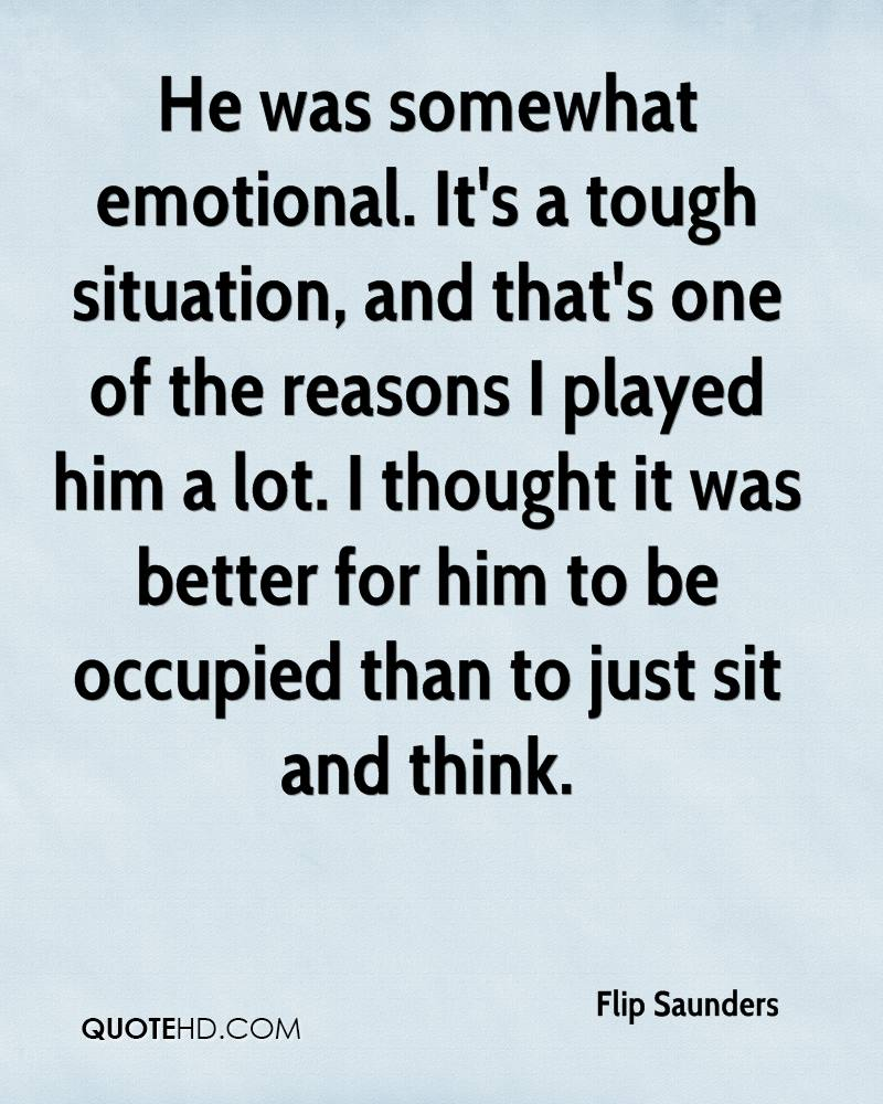 He was somewhat emotional. It's a tough situation, and that's one of the reasons I played him a lot. I thought it was better for him to be occupied than to just sit and think.