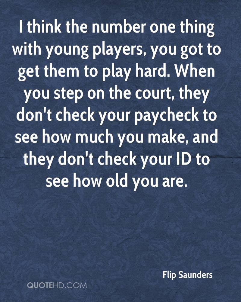 I think the number one thing with young players, you got to get them to play hard. When you step on the court, they don't check your paycheck to see how much you make, and they don't check your ID to see how old you are.