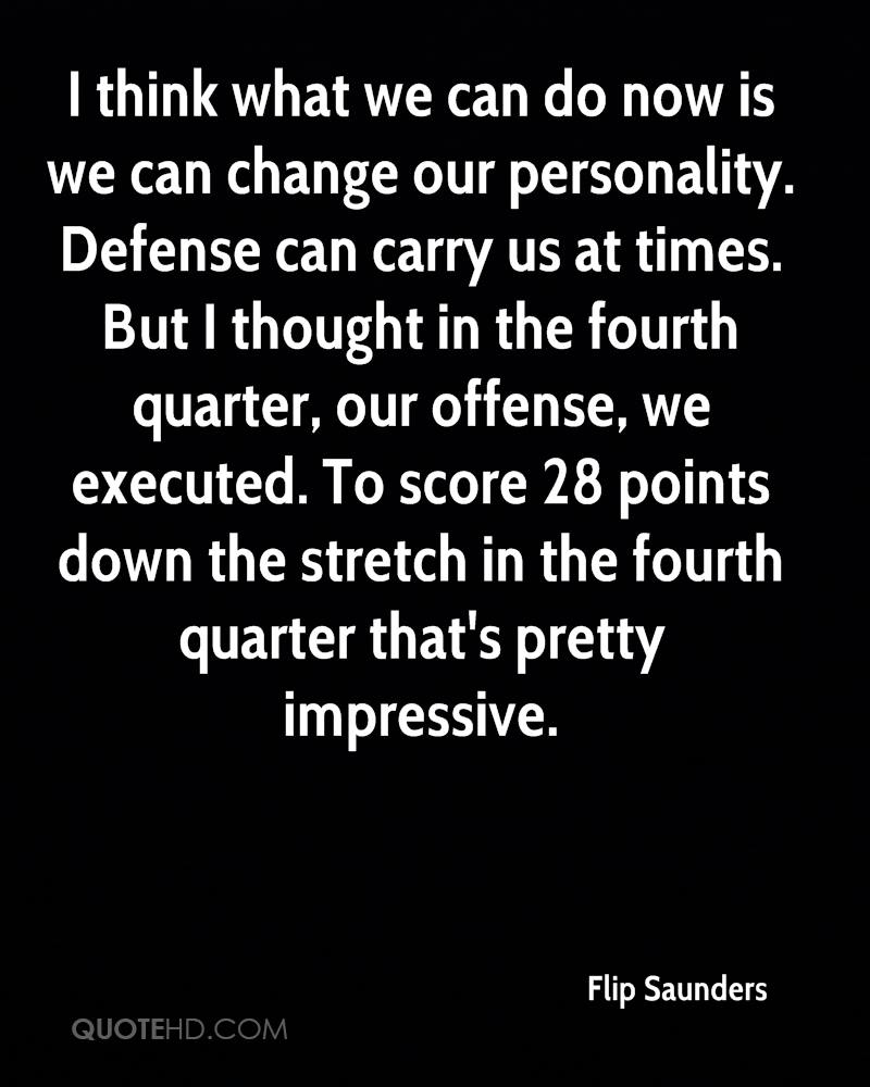 I think what we can do now is we can change our personality. Defense can carry us at times. But I thought in the fourth quarter, our offense, we executed. To score 28 points down the stretch in the fourth quarter that's pretty impressive.